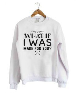 What If I Was Made For You Sweatshirt