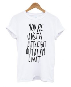 You're Just A Little bit Out Of My Limit T Shirt