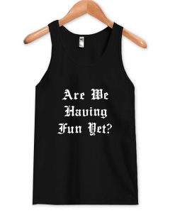are-we-having-fun-yet-tanktop