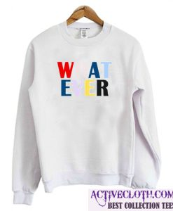 What Ever Sweatshirt