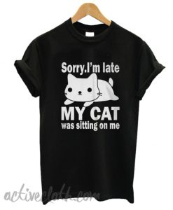 The best Sorry I'm late My cat was sitting on me T-shirt