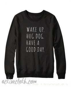 Wake ip Hug Dog have A Good Day Sweatshirt
