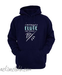 Without Flute Life Would Be Flat Hoodie