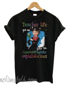Teacher life got me feelin' like supercalifragilisticexpialidocious fashionable T shirt