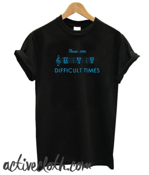 These Are Difficult Times fashionable T-Shirt