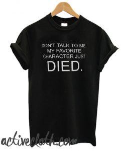 Don't Talk To Me My Favorite Character Just Died fashionable T SHirt