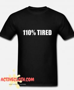 110% Tired Fashionable T Shirt
