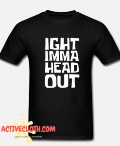 IGHT IMMA HEAD OUT WHITE PRINT Fashionable T-SHIRT