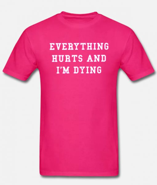 EVERYTHING HURT AND I AM DYING Fashionable T Shirt